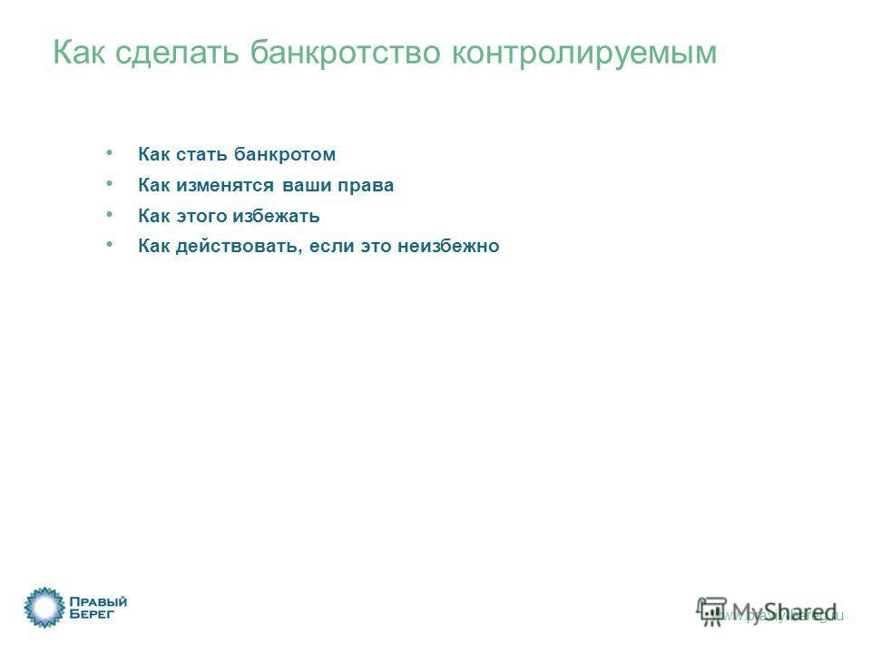 www.praviy-bereg.ru Как сделать банкротство контролируемым Как стать банкротом Как изменятся ваши права Как этого избежать Как действовать, если это неизбежно