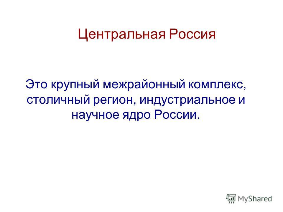 Центральная Россия Это крупный межрайонный комплекс, столичный регион, индустриальное и научное ядро России.