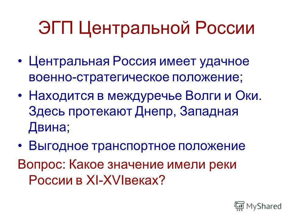 ЭГП Центральной России Центральная Россия имеет удачное военно-стратегическое положение; Находится в междуречье Волги и Оки. Здесь протекают Днепр, Западная Двина; Выгодное транспортное положение Вопрос: Какое значение имели реки России в XI-XVIвеках