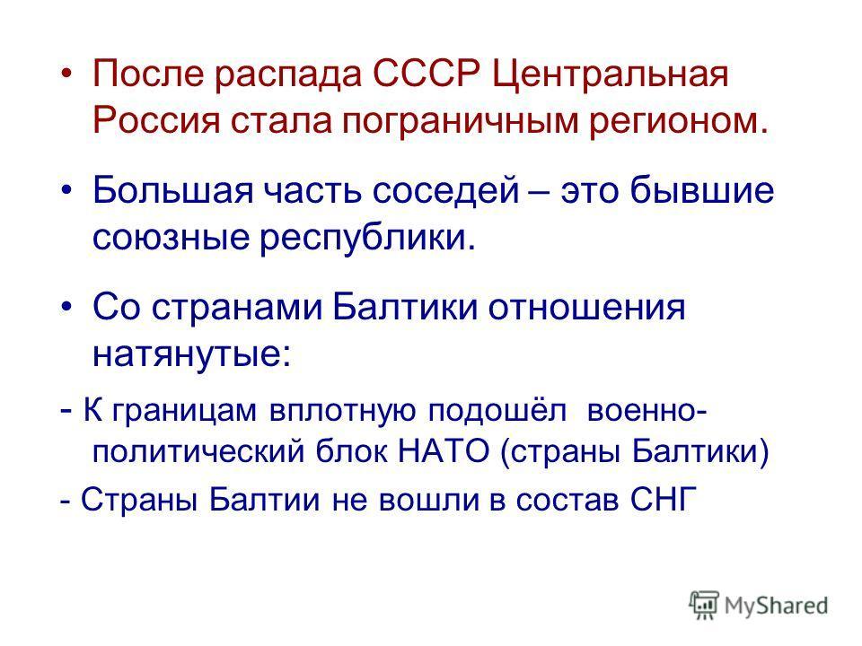 После распада СССР Центральная Россия стала пограничным регионом. Большая часть соседей – это бывшие союзные республики. Со странами Балтики отношения натянутые: - К границам вплотную подошёл военно- политический блок НАТО (страны Балтики) - Страны Б