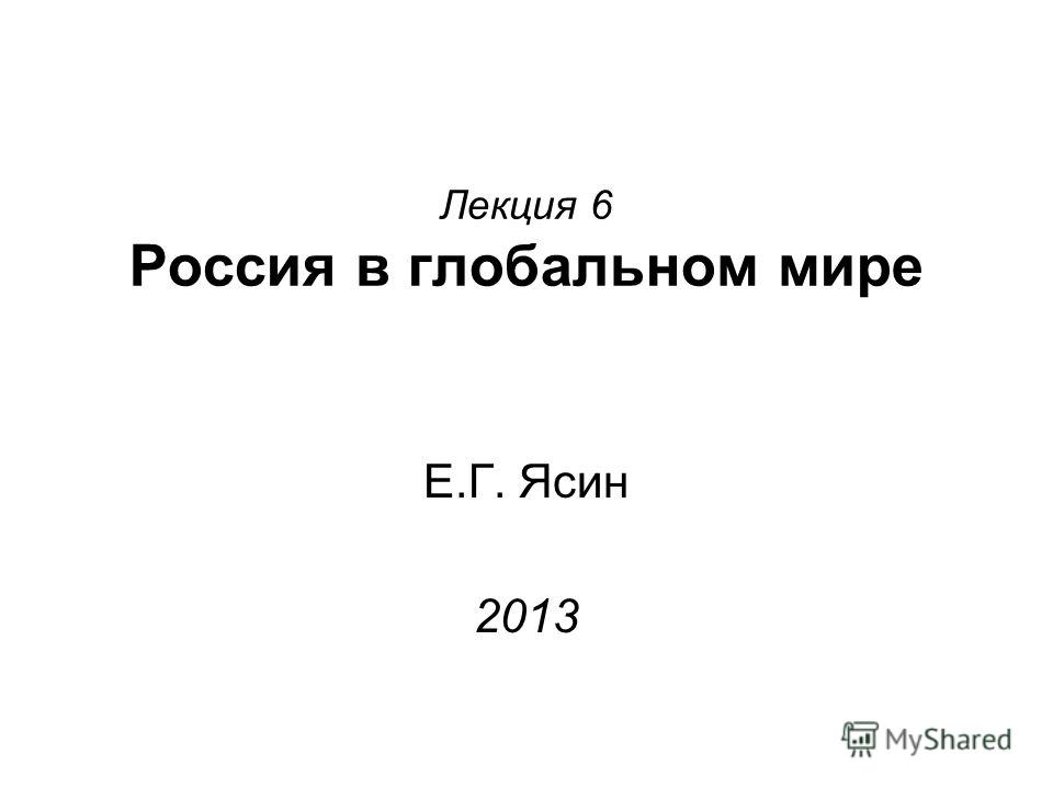 Лекция 6 Россия в глобальном мире Е.Г. Ясин 2013