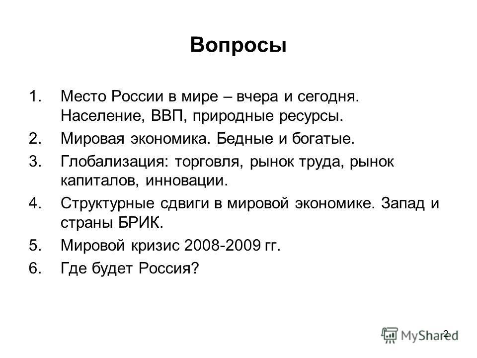 2 Вопросы 1.Место России в мире – вчера и сегодня. Население, ВВП, природные ресурсы. 2.Мировая экономика. Бедные и богатые. 3.Глобализация: торговля, рынок труда, рынок капиталов, инновации. 4.Структурные сдвиги в мировой экономике. Запад и страны Б
