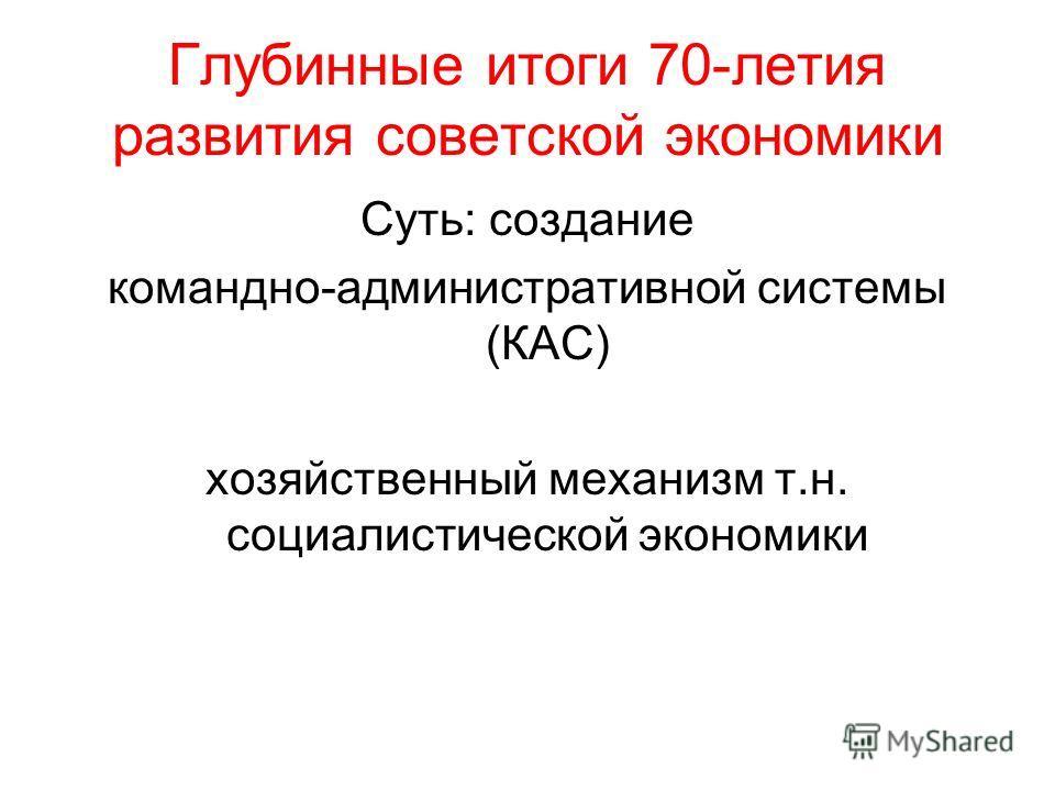 Глубинные итоги 70-летия развития советской экономики Суть: создание командно-административной системы (КАС) хозяйственный механизм т.н. социалистической экономики