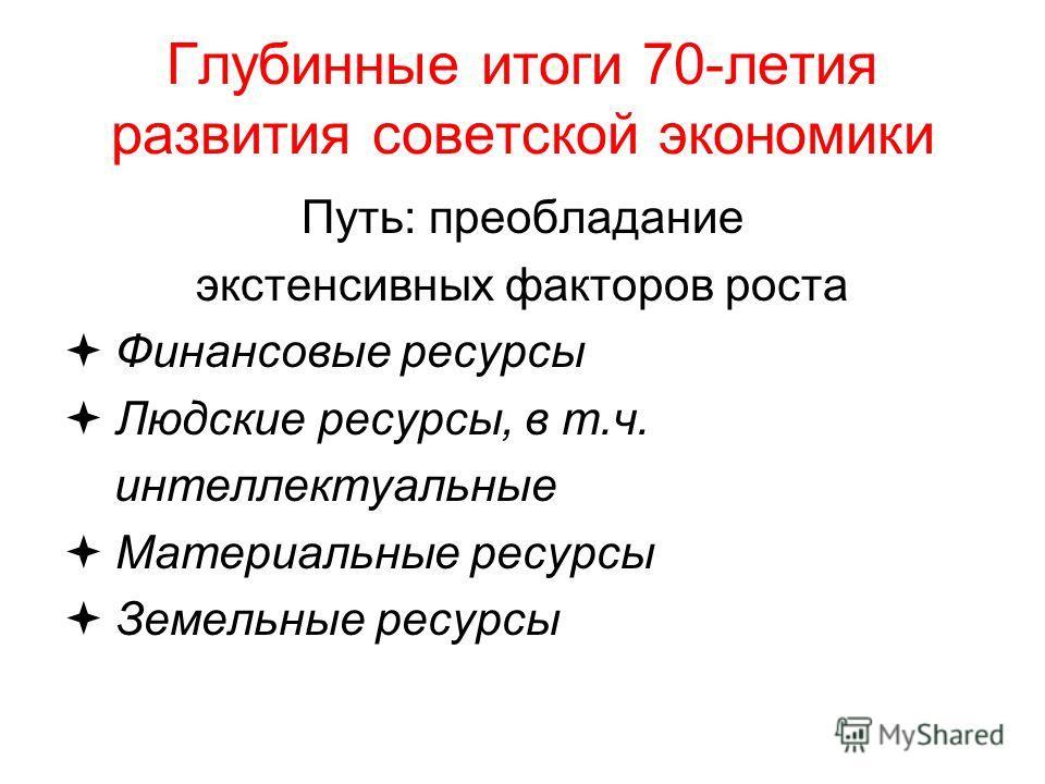 Глубинные итоги 70-летия развития советской экономики Путь: преобладание экстенсивных факторов роста Финансовые ресурсы Людские ресурсы, в т.ч. интеллектуальные Материальные ресурсы Земельные ресурсы
