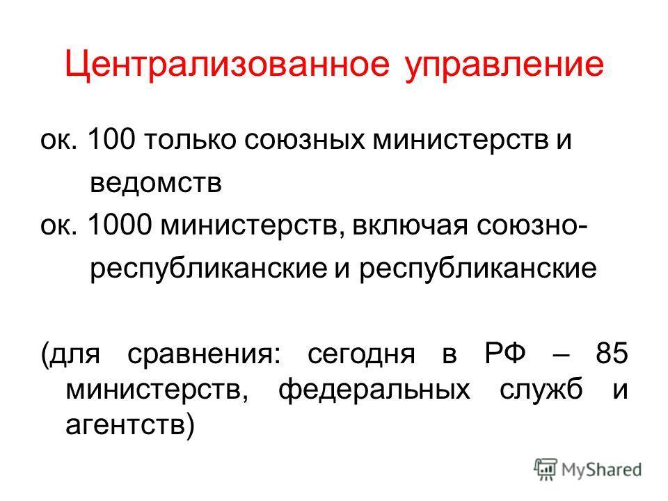 Централизованное управление ок. 100 только союзных министерств и ведомств ок. 1000 министерств, включая союзно- республиканские и республиканские (для сравнения: сегодня в РФ – 85 министерств, федеральных служб и агентств)