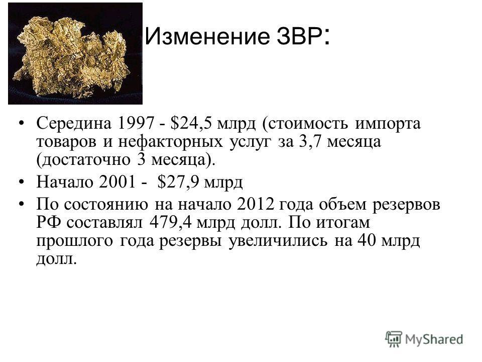 Изменение ЗВР : Середина 1997 - $24,5 млрд (стоимость импорта товаров и нефакторных услуг за 3,7 месяца (достаточно 3 месяца). Начало 2001 - $27,9 млрд По состоянию на начало 2012 года объем резервов РФ составлял 479,4 млрд долл. По итогам прошлого г