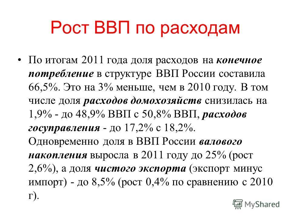 Рост ВВП по расходам По итогам 2011 года доля расходов на конечное потребление в структуре ВВП России составила 66,5%. Это на 3% меньше, чем в 2010 году. В том числе доля расходов домохозяйств снизилась на 1,9% - до 48,9% ВВП с 50,8% ВВП, расходов го
