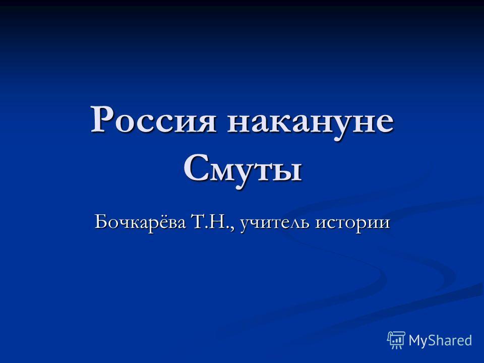 Россия накануне Смуты Бочкарёва Т.Н., учитель истории