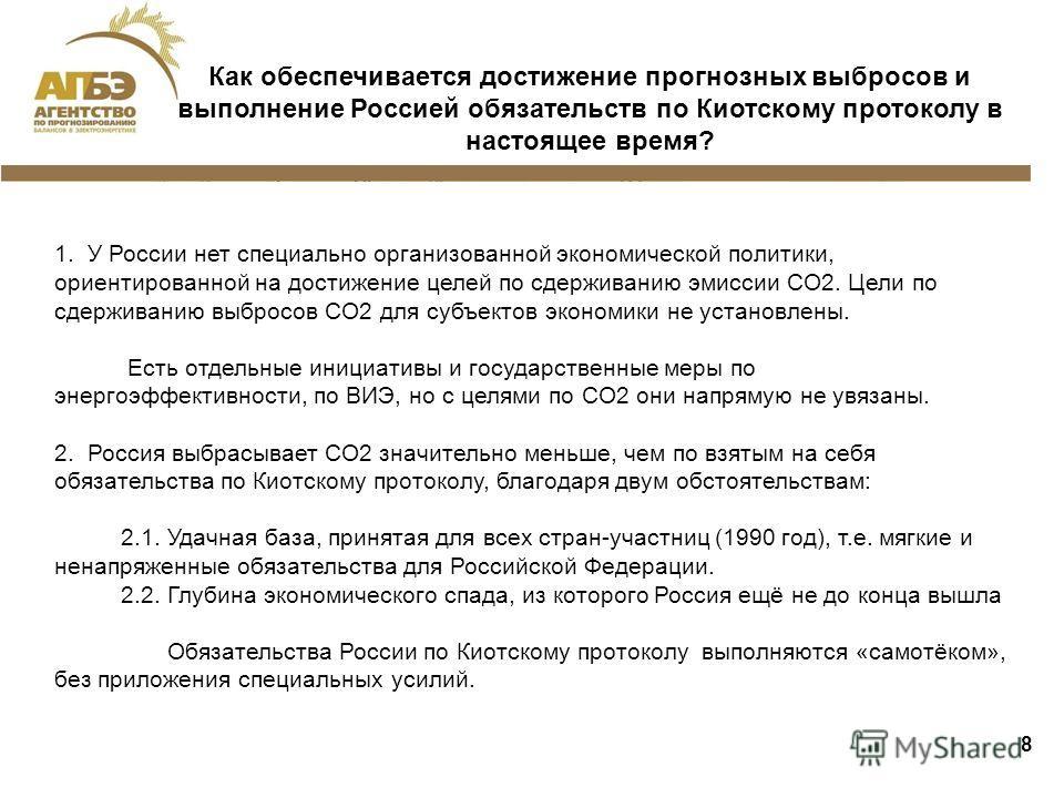 8 Как обеспечивается достижение прогнозных выбросов и выполнение Россией обязательств по Киотскому протоколу в настоящее время? 1. У России нет специально организованной экономической политики, ориентированной на достижение целей по сдерживанию эмисс