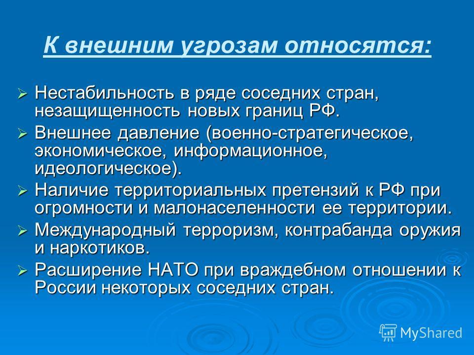 К внешним угрозам относятся: Нестабильность в ряде соседних стран, незащищенность новых границ РФ. Нестабильность в ряде соседних стран, незащищенность новых границ РФ. Внешнее давление (военно-стратегическое, экономическое, информационное, идеологич