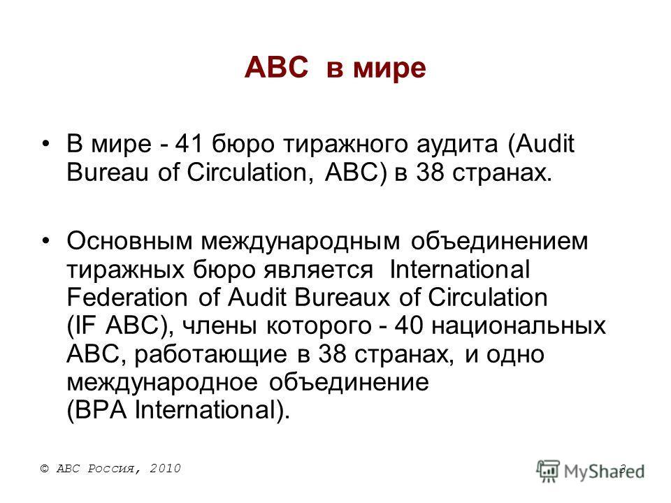 3 © АВС Россия, 2010 ABC в мире В мире - 41 бюро тиражного аудита (Audit Bureau of Circulation, ABC) в 38 странах. Основным международным объединением тиражных бюро является International Federation of Audit Bureaux of Circulation (IF ABC), члены кот