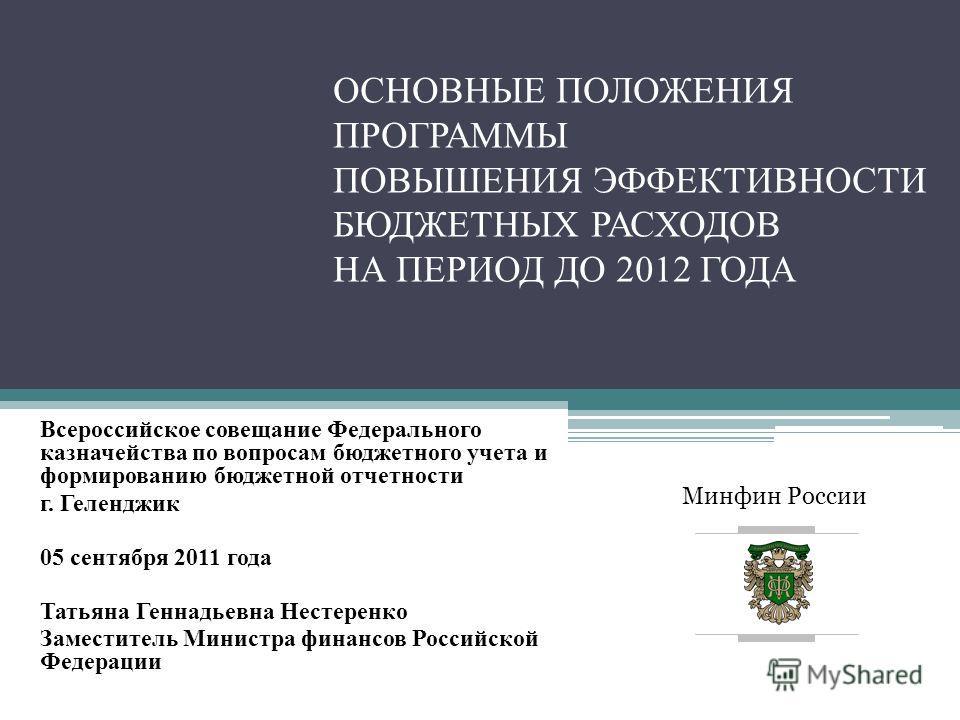 Минфин России ОСНОВНЫЕ ПОЛОЖЕНИЯ ПРОГРАММЫ ПОВЫШЕНИЯ ЭФФЕКТИВНОСТИ БЮДЖЕТНЫХ РАСХОДОВ НА ПЕРИОД ДО 2012 ГОДА Всероссийское совещание Федерального казначейства по вопросам бюджетного учета и формированию бюджетной отчетности г. Геленджик 05 сентября 2