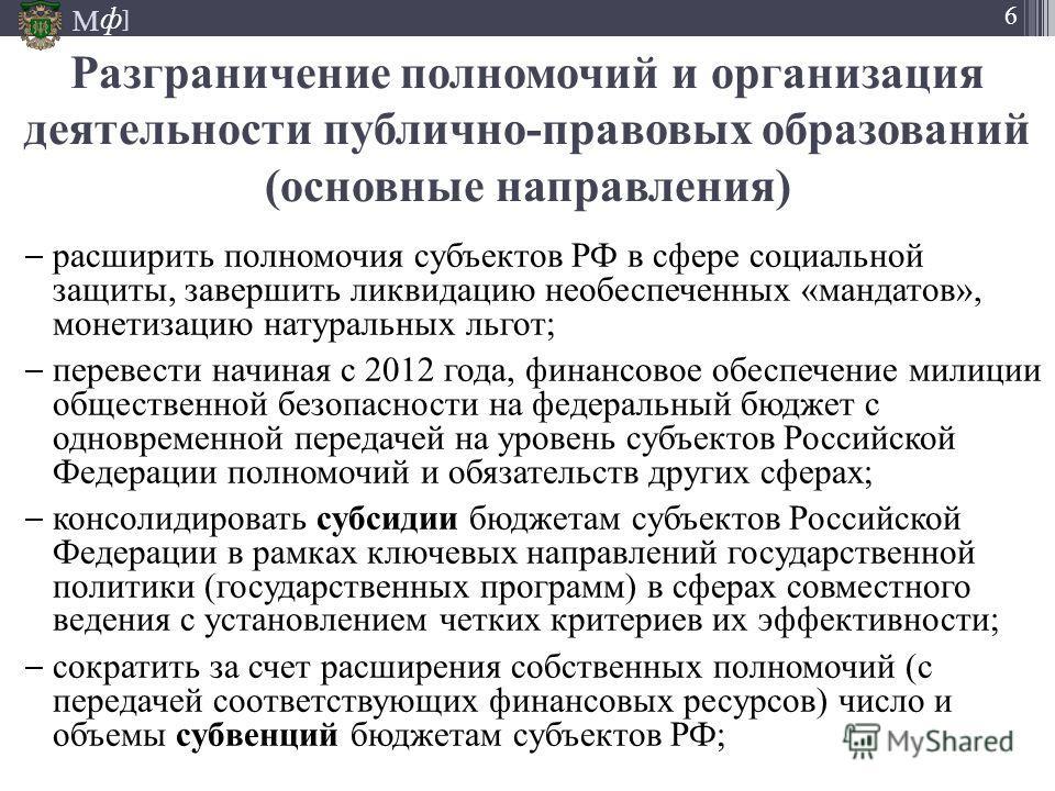 М ] ф 6 расширить полномочия субъектов РФ в сфере социальной защиты, завершить ликвидацию необеспеченных «мандатов», монетизацию натуральных льгот; перевести начиная с 2012 года, финансовое обеспечение милиции общественной безопасности на федеральный