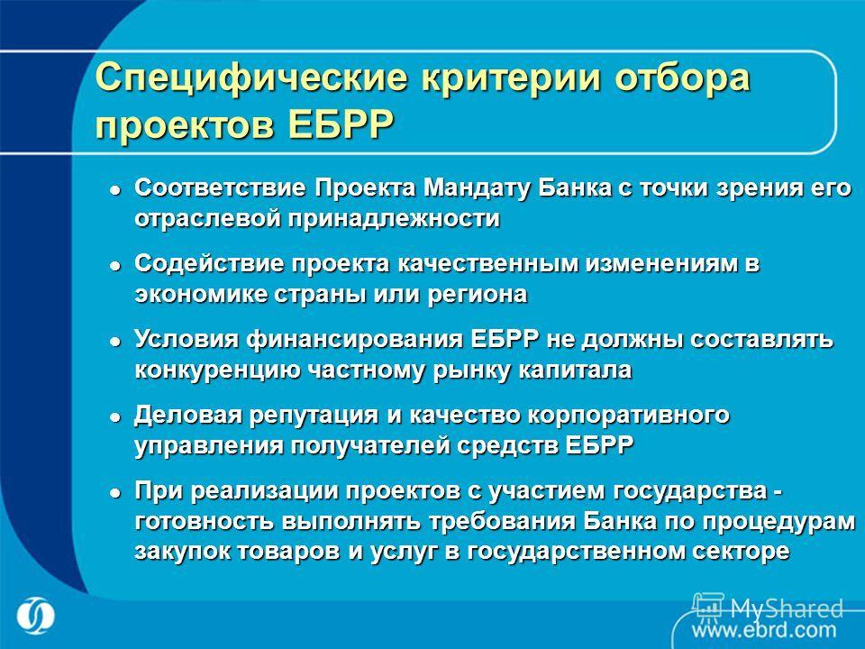Специфические критерии отбора проектов ЕБРР Соответствие Проекта Мандату Банка с точки зрения его отраслевой принадлежности Соответствие Проекта Мандату Банка с точки зрения его отраслевой принадлежности Содействие проекта качественным изменениям в э