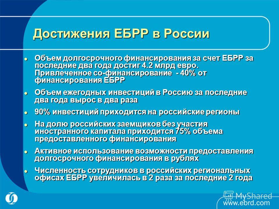 Достижения ЕБРР в России Объем долгосрочного финансирования за счет ЕБРР за последние два года достиг 4.2 млрд евро. Привлеченное со-финансирование - 40% от финансирования ЕБРР Объем долгосрочного финансирования за счет ЕБРР за последние два года дос
