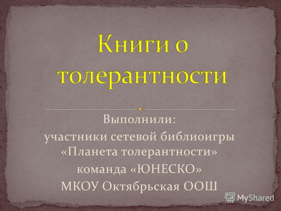 Выполнили: участники сетевой библиоигры «Планета толерантности» команда «ЮНЕСКО» МКОУ Октябрьская ООШ