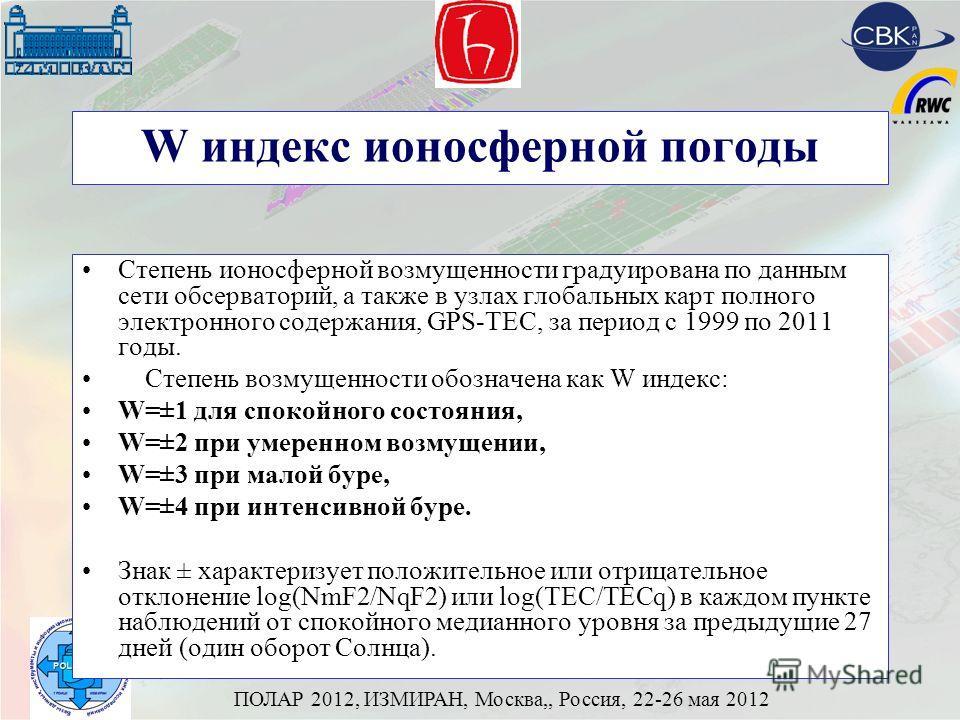 ПОЛАР 2012, ИЗМИРАН, Москва,, Россия, 22-26 мая 2012 W индекс ионосферной погоды Степень ионосферной возмущенности градуирована по данным сети обсерваторий, а также в узлах глобальных карт полного электронного содержания, GPS-ТЕС, за период с 1999 по
