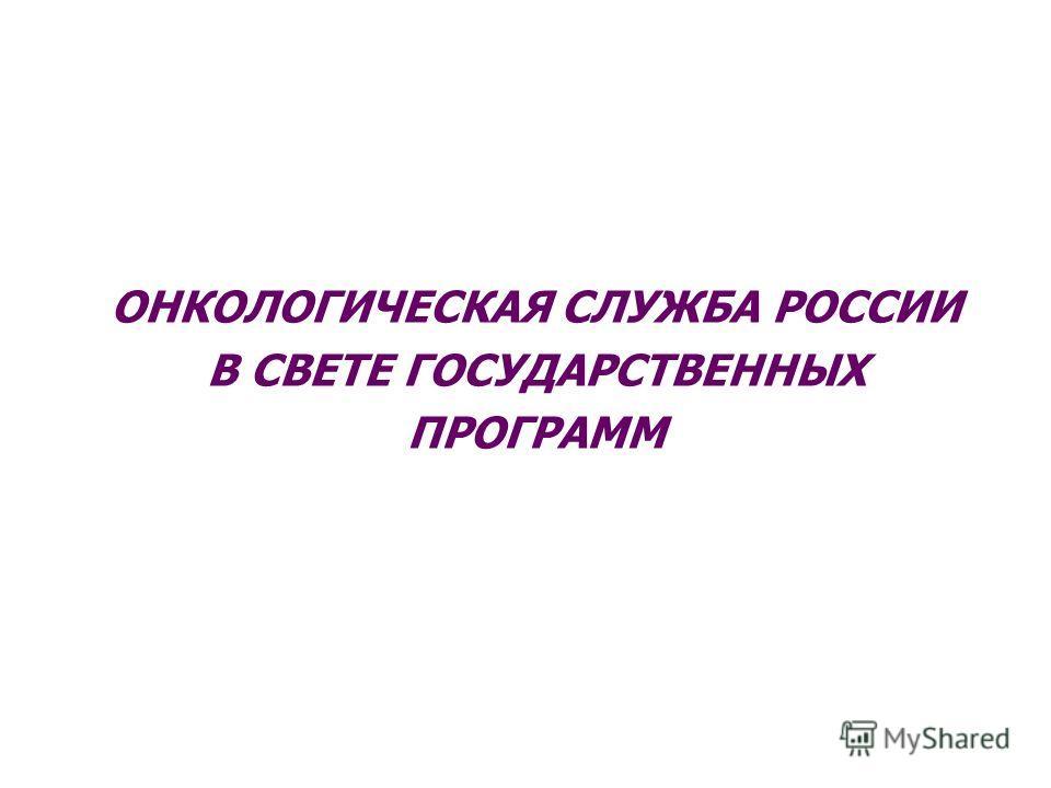 ОНКОЛОГИЧЕСКАЯ СЛУЖБА РОССИИ В СВЕТЕ ГОСУДАРСТВЕННЫХ ПРОГРАММ