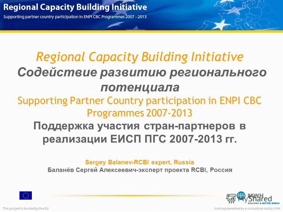 This project is funded by the EUAnd implemented by a consortium led by MWH Regional Capacity Building Initiative Содействие развитию регионального потенциала Supporting Partner Country participation in ENPI CBC Programmes 2007-2013 Поддержка участия