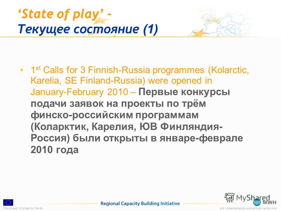 This project is funded by the EUAnd implemented by a consortium led by MWH State of play - Текущее состояние (1) 1 st Calls for 3 Finnish-Russia programmes (Kolarctic, Karelia, SE Finland-Russia) were opened in January-February 2010 – Первые конкурсы