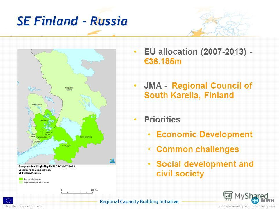 This project is funded by the EUAnd implemented by a consortium led by MWH SE Finland - Russia EU allocation (2007-2013) -36.185m JMA - Regional Council of South Karelia, Finland Priorities Economic Development Common challenges Social development an