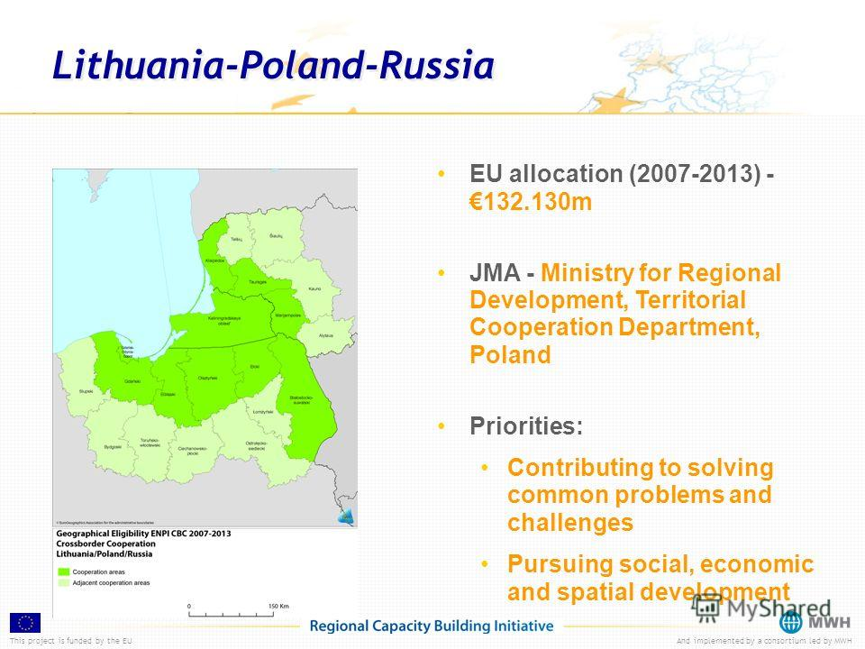 This project is funded by the EUAnd implemented by a consortium led by MWH Lithuania-Poland-Russia EU allocation (2007-2013) -132.130m JMA - Ministry for Regional Development, Territorial Cooperation Department, Poland Priorities: Contributing to sol