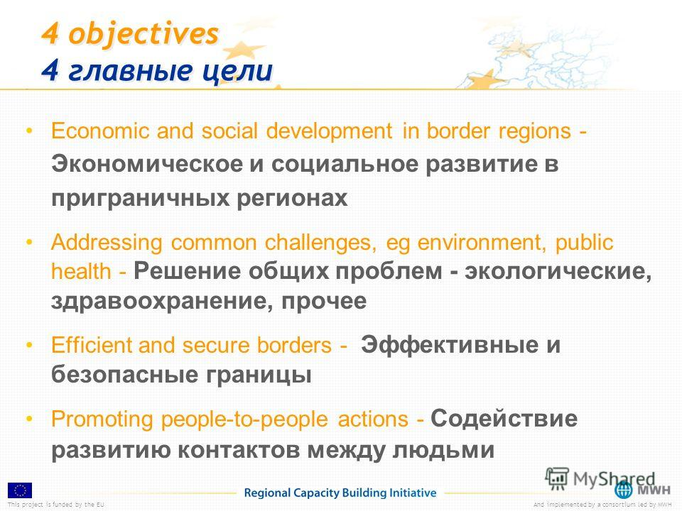 This project is funded by the EUAnd implemented by a consortium led by MWH 4 objectives 4 главные цели Economic and social development in border regions - Экономическое и социальное развитие в приграничных регионах Addressing common challenges, eg en