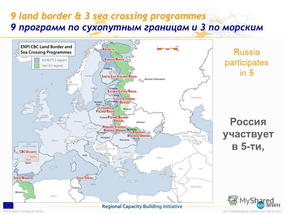 This project is funded by the EUAnd implemented by a consortium led by MWH 9 land border & 3 sea crossing programmes 9 программ по сухопутным границам и 3 по морским Russia participates in 5 Россия участвует в 5-ти,