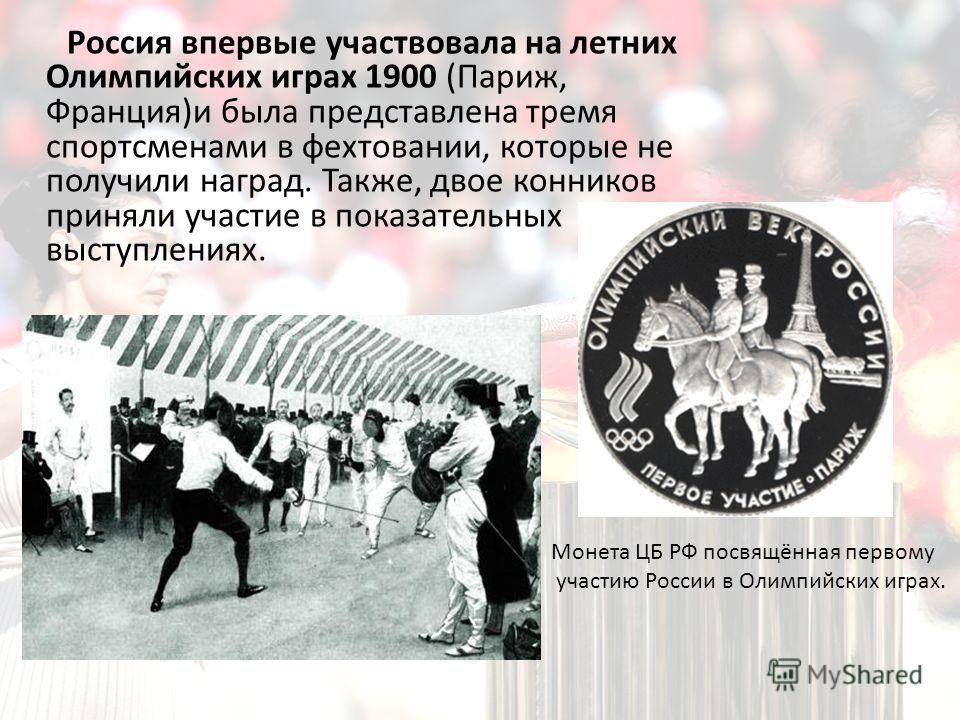 Россия впервые участвовала на летних Олимпийских играх 1900 (Париж, Франция)и была представлена тремя спортсменами в фехтовании, которые не получили наград. Также, двое конников приняли участие в показательных выступлениях. Монета ЦБ РФ посвящённая п