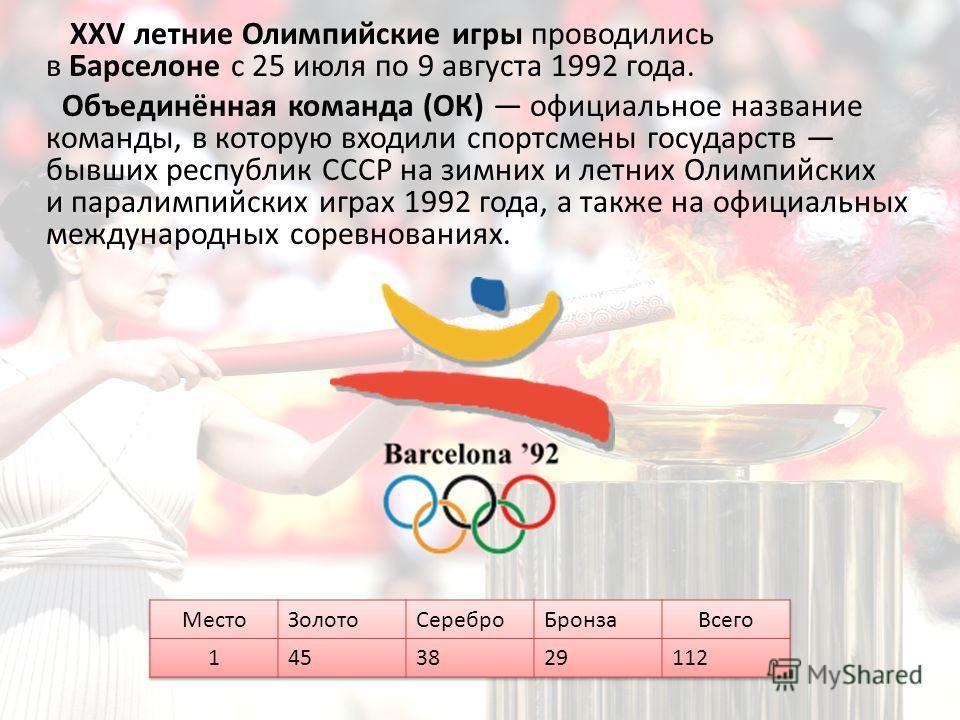 XXV летние Олимпийские игры проводились в Барселоне с 25 июля по 9 августа 1992 года. Объединённая команда (ОК) официальное название команды, в которую входили спортсмены государств бывших республик СССР на зимних и летних Олимпийских и паралимпийски