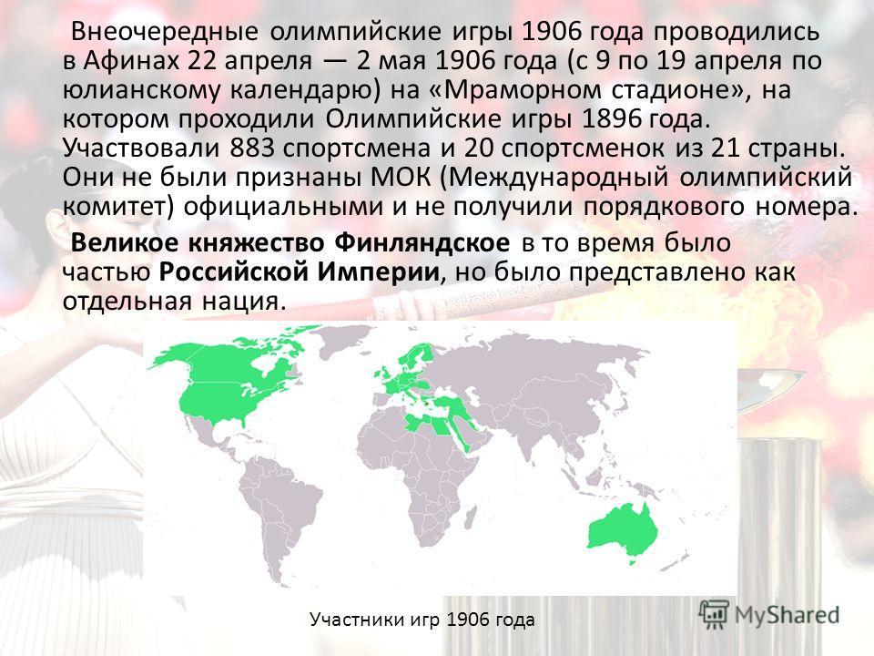 Внеочередные олимпийские игры 1906 года проводились в Афинах 22 апреля 2 мая 1906 года (с 9 по 19 апреля по юлианскому календарю) на «Мраморном стадионе», на котором проходили Олимпийские игры 1896 года. Участвовали 883 спортсмена и 20 спортсменок из