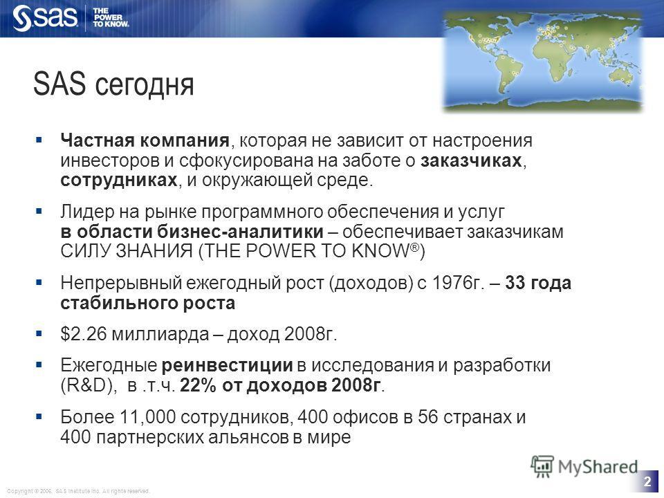 Copyright © 2006, SAS Institute Inc. All rights reserved. 2 SAS сегодня Частная компания, которая не зависит от настроения инвесторов и сфокусирована на заботе о заказчиках, сотрудниках, и окружающей среде. Лидер на рынке программного обеспечения и у