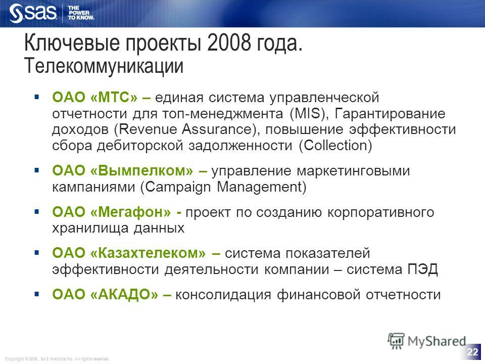 Copyright © 2006, SAS Institute Inc. All rights reserved. 22 Ключевые проекты 2008 года. Телекоммуникации ОАО «МТС» – единая система управленческой отчетности для топ-менеджмента (MIS), Гарантирование доходов (Revenue Assurance), повышение эффективно