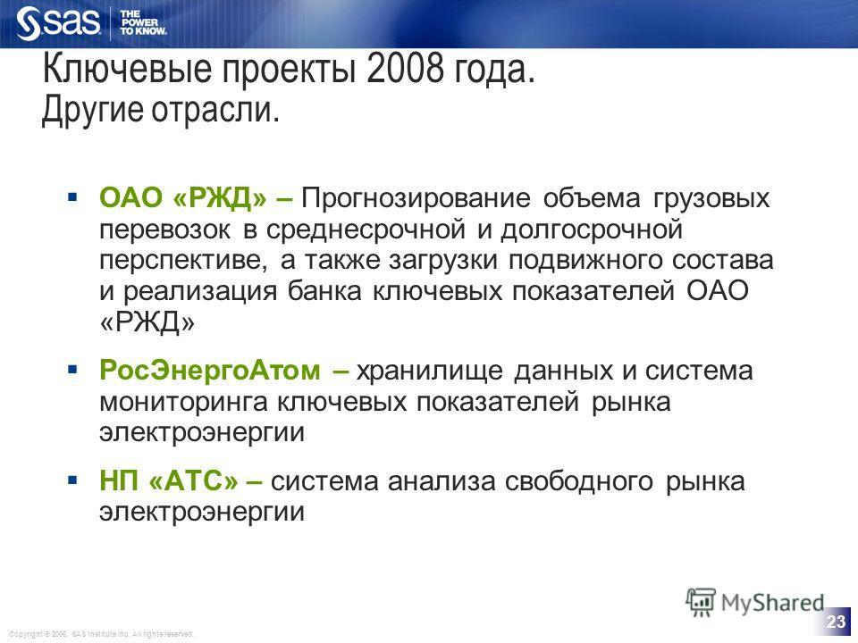 Copyright © 2006, SAS Institute Inc. All rights reserved. 23 Ключевые проекты 2008 года. Другие отрасли. ОАО «РЖД» – Прогнозирование объема грузовых перевозок в среднесрочной и долгосрочной перспективе, a также загрузки подвижного состава и реализаци