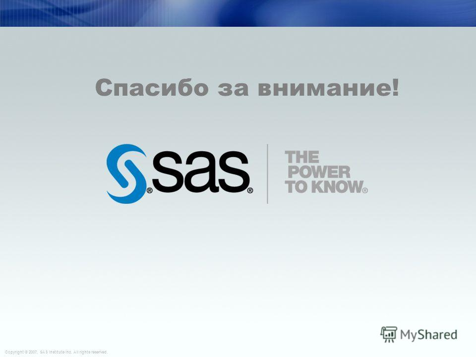 Copyright © 2006, SAS Institute Inc. All rights reserved. 39 Copyright © 2007, SAS Institute Inc. All rights reserved. Спасибо за внимание!