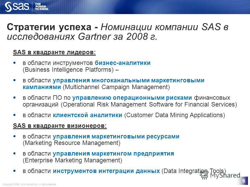 Copyright © 2006, SAS Institute Inc. All rights reserved. 6 Стратегии успеха - Номинации компании SAS в исследованиях Gartner за 2008 г. SAS в квадранте лидеров: в области инструментов бизнес-аналитики (Business Intelligence Platforms) – в области уп