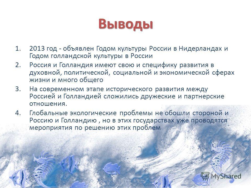 Выводы 1.2013 год - объявлен Годом культуры России в Нидерландах и Годом голландской культуры в России 2.Россия и Голландия имеют свою и специфику развития в духовной, политической, социальной и экономической сферах жизни и много общего 3.На современ
