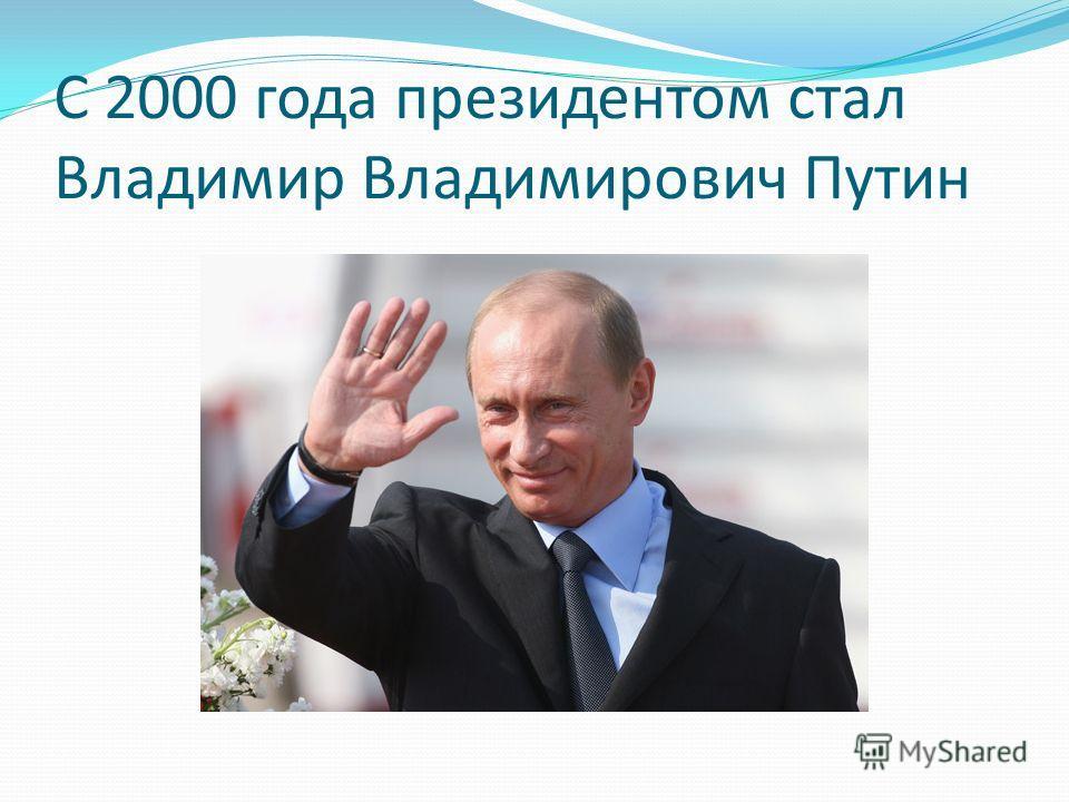 С 2000 года президентом стал Владимир Владимирович Путин