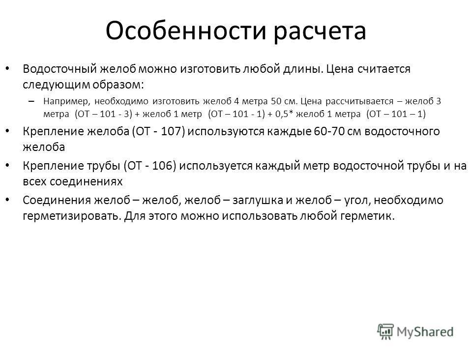 Особенности расчета Водосточный желоб можно изготовить любой длины. Цена считается следующим образом: – Например, необходимо изготовить желоб 4 метра 50 см. Цена рассчитывается – желоб 3 метра (ОТ – 101 - 3) + желоб 1 метр (ОТ – 101 - 1) + 0,5* желоб