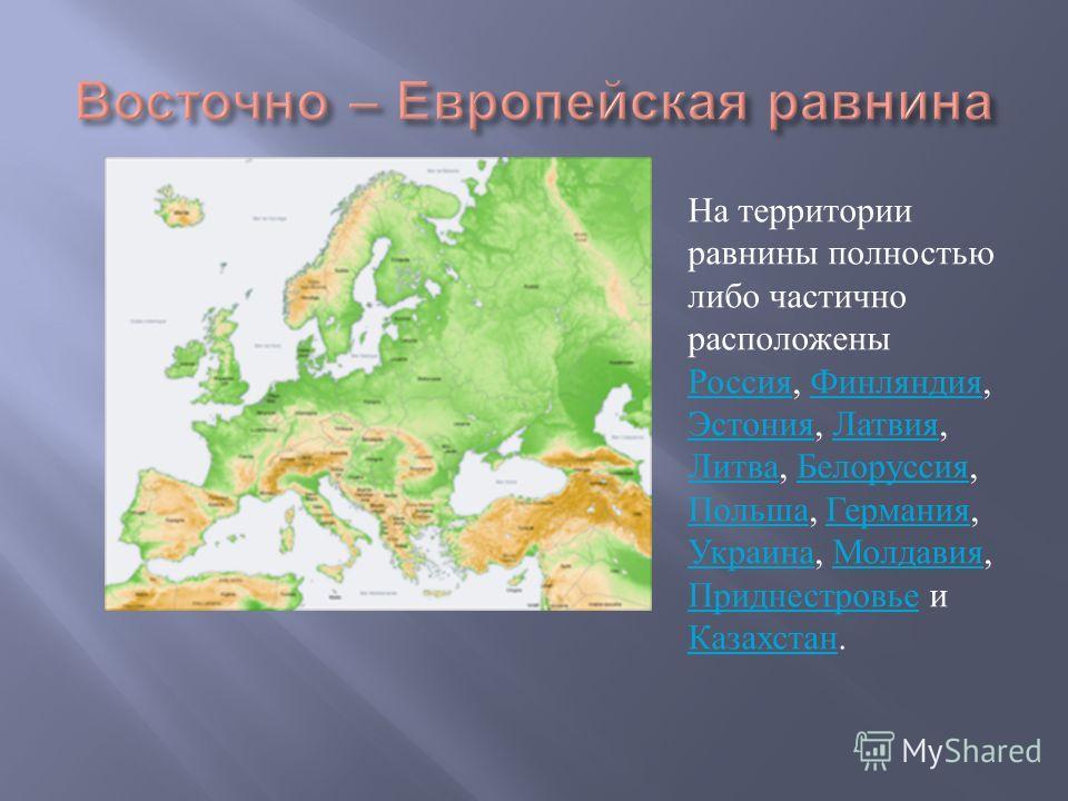 На территории равнины полностью либо частично расположены Россия, Финляндия, Эстония, Латвия, Литва, Белоруссия, Польша, Германия, Украина, Молдавия, Приднестровье и Казахстан. Россия Финляндия Эстония Латвия Литва Белоруссия Польша Германия Украина