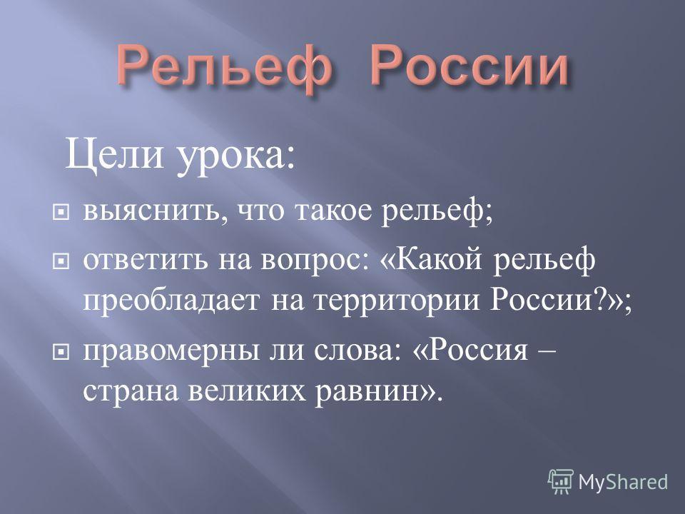 Цели урока : выяснить, что такое рельеф ; ответить на вопрос : « Какой рельеф преобладает на территории России ?»; правомерны ли слова : « Россия – страна великих равнин ».