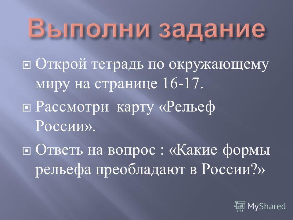 Открой тетрадь по окружающему миру на странице 16-17. Рассмотри карту « Рельеф России ». Ответь на вопрос : « Какие формы рельефа преобладают в России ?»