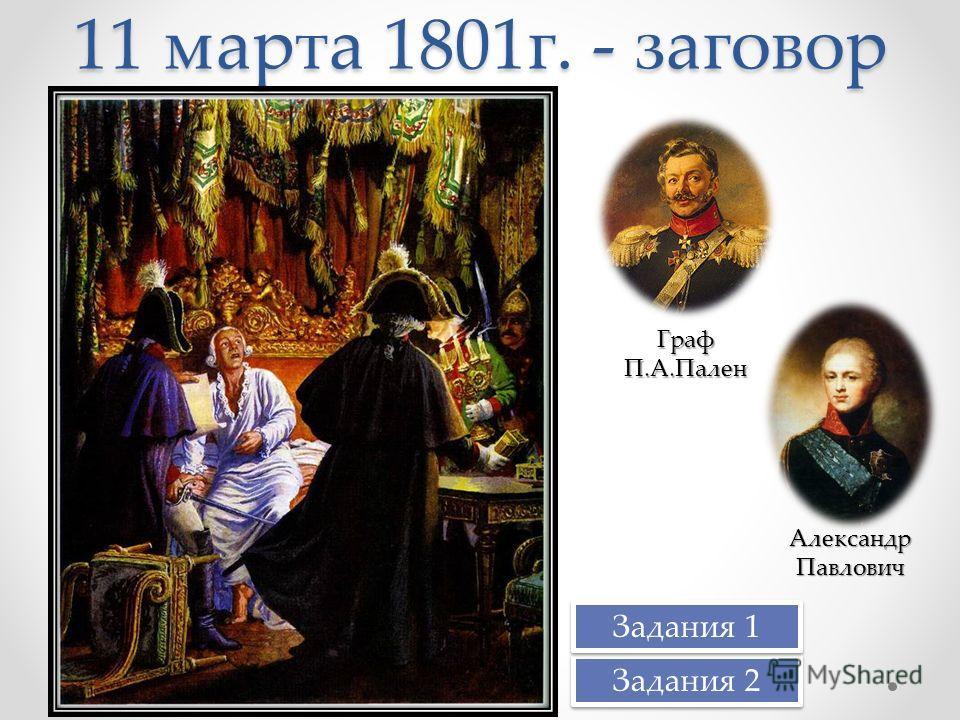 11 марта 1801г. - заговор Граф П.А.Пален Александр Павлович Задания 2 Задания 1