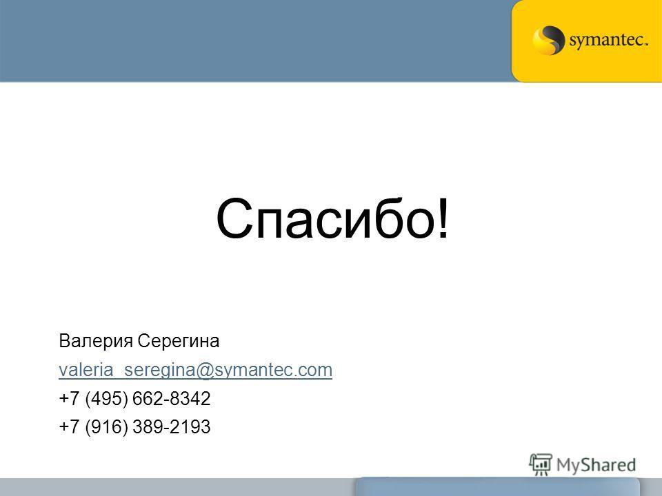 Спасибо! Валерия Серегина valeria_seregina@symantec.com +7 (495) 662-8342 +7 (916) 389-2193