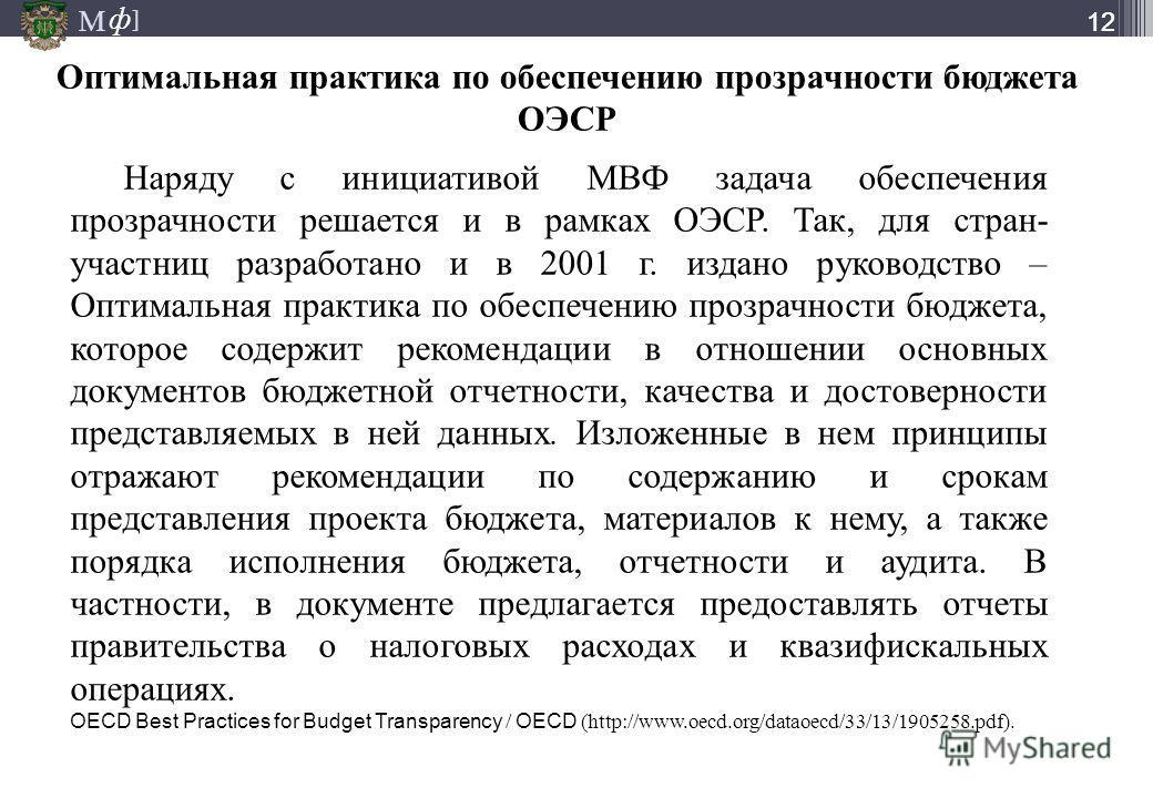 М ] ф М ] ф 12 Наряду с инициативой МВФ задача обеспечения прозрачности решается и в рамках ОЭСР. Так, для стран- участниц разработано и в 2001 г. издано руководство – Оптимальная практика по обеспечению прозрачности бюджета, которое содержит рекомен