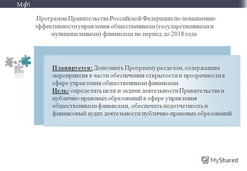 М ] ф М ] ф Программа Правительства Российской Федерации по повышению эффективности управления общественными (государственными и муниципальными) финансами на период до 2018 года Планируется: Дополнить Программу разделом, содержащим мероприятия в част