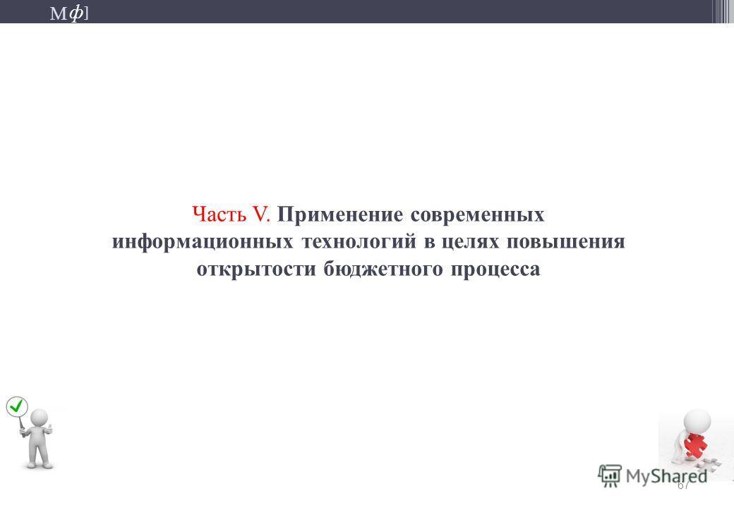 М ] ф М ] ф 67 Часть V. Применение современных информационных технологий в целях повышения открытости бюджетного процесса