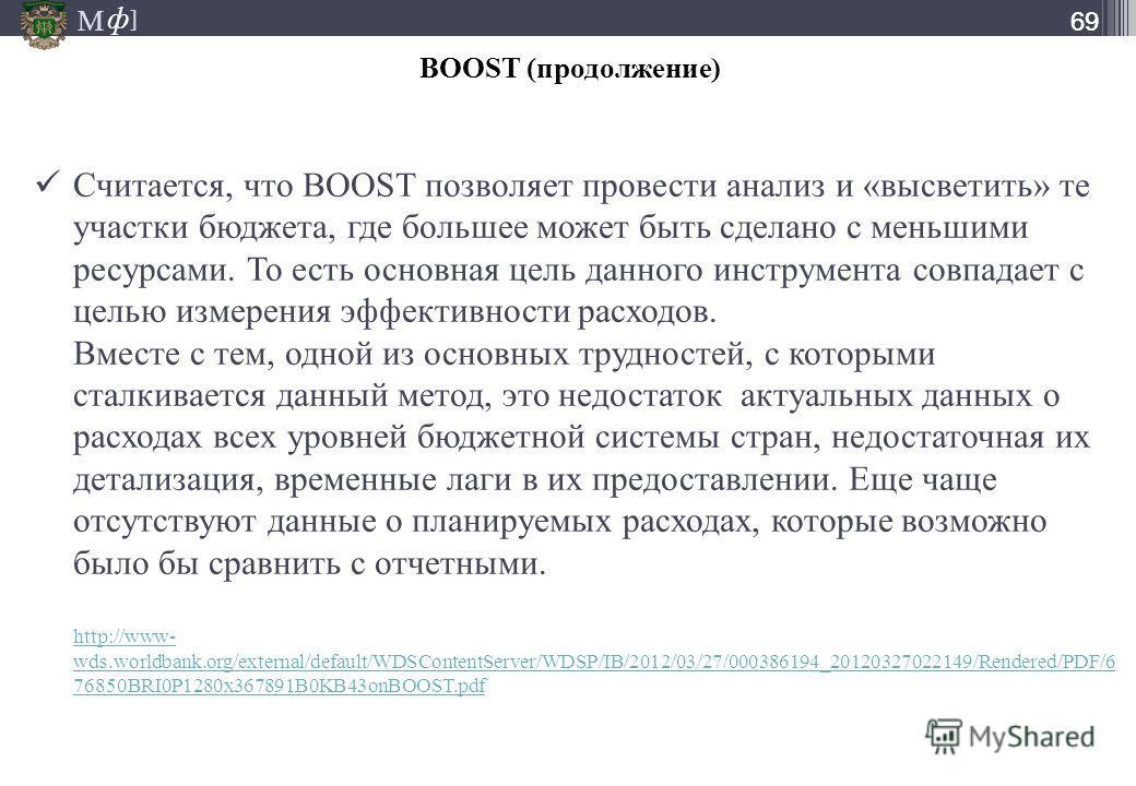 М ] ф М ] ф 69 BOOST (продолжение) Считается, что BOOST позволяет провести анализ и «высветить» те участки бюджета, где большее может быть сделано с меньшими ресурсами. То есть основная цель данного инструмента совпадает с целью измерения эффективнос