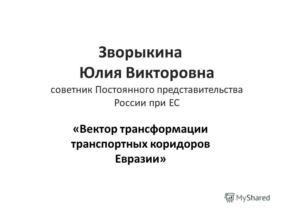 Зворыкина Юлия Викторовна советник Постоянного представительства России при ЕС «Вектор трансформации транспортных коридоров Евразии»