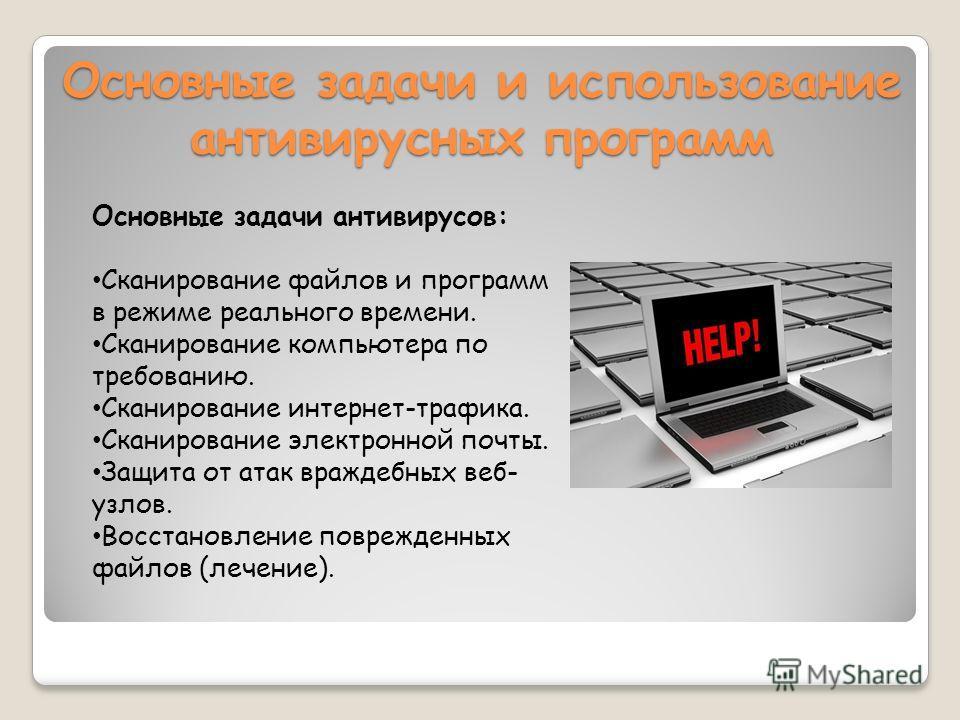 Основные задачи и использование антивирусных программ Основные задачи антивирусов: Сканирование файлов и программ в режиме реального времени. Сканирование компьютера по требованию. Сканирование интернет-трафика. Сканирование электронной почты. Защита